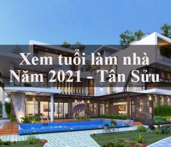 Mẹo xem tuổi làm nhà năm Tân Sửu 2021 chuẩn nhất